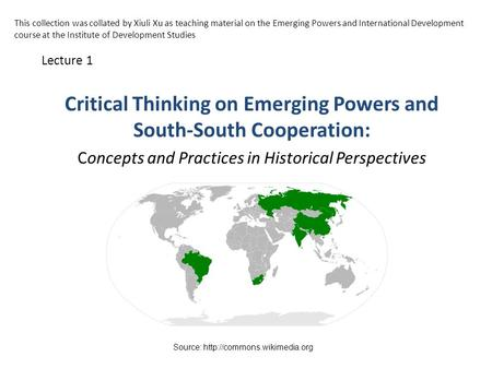 Critical Thinking on Emerging Powers and South-South Cooperation: Concepts and Practices in Historical Perspectives Lecture 1 Source: