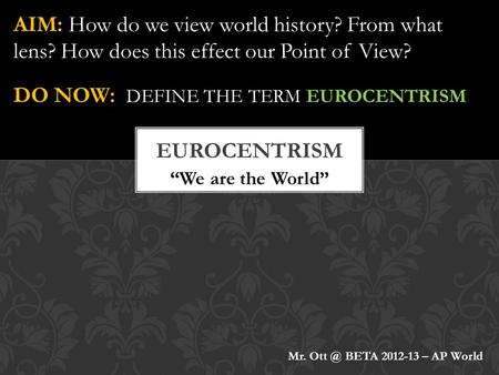 """We are the World"" AIM: How do we view world history? From what lens? How does this effect our Point of View? DO NOW: DEFINE THE TERM EUROCENTRISM Mr."