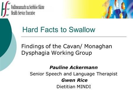 Hard Facts to Swallow Findings of the Cavan/ Monaghan Dysphagia Working Group Pauline Ackermann Senior Speech and Language Therapist Gwen Rice Dietitian.