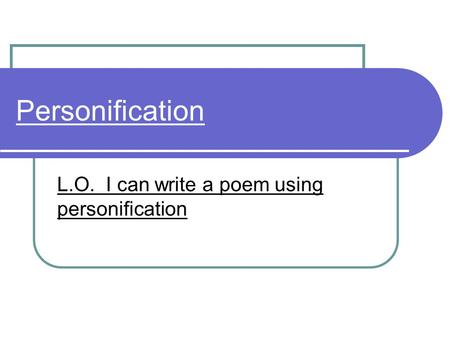 Personification L.O. I can write a poem using personification.