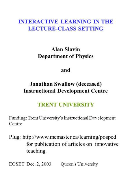 INTERACTIVE LEARNING IN THE LECTURE-CLASS SETTING Alan Slavin Department of Physics and Jonathan Swallow (deceased) Instructional Development Centre TRENT.
