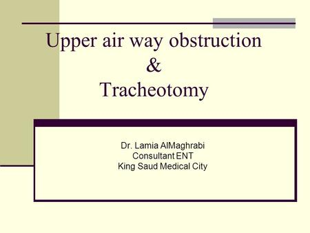 Upper air way obstruction & Tracheotomy Dr. Lamia AlMaghrabi Consultant ENT King Saud Medical City.