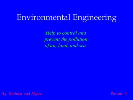 Environmental Engineering Help to control and prevent the pollution of air, land, and sea. By: Melissa and Alyssa Period: 4.