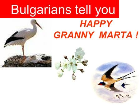 HAPPY GRANNY MARTA ! Bulgarians tell you. The story about Bulgarian Martenitza The month of March according to the Bulgarian folklore marks the beginning.
