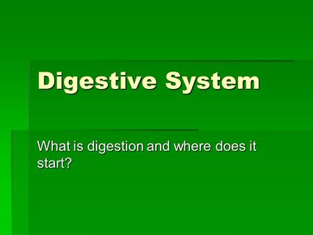 Digestive System What is digestion and where does it start?