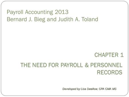 Payroll Accounting 2013 Bernard J. Bieg and Judith A. Toland THE NEED FOR PAYROLL & PERSONNEL RECORDS Developed by Lisa Swallow, CPA CMA MS CHAPTER 1 CHAPTER.