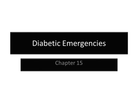 Diabetic Emergencies Chapter 15. Diabetes Diabetes- is a disorder of glucose metabolism or difficulty metabolizing carbohydrates, fats and proteins Full.