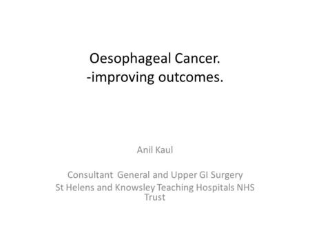 Oesophageal Cancer. -improving outcomes. Anil Kaul Consultant General and Upper GI Surgery St Helens and Knowsley Teaching Hospitals NHS Trust.
