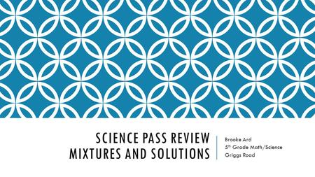 SCIENCE PASS REVIEW MIXTURES AND SOLUTIONS Brooke Ard 5 th Grade Math/Science Griggs Road.
