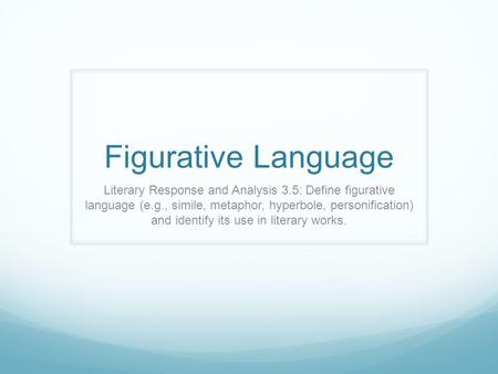 Figurative Language Literary Response and Analysis 3.5: Define figurative language (e.g., simile, metaphor, hyperbole, personification) and identify.