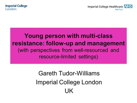Young person with multi-class resistance: follow-up and management (with perspectives from well-resourced and resource-limited settings) Gareth Tudor-Williams.