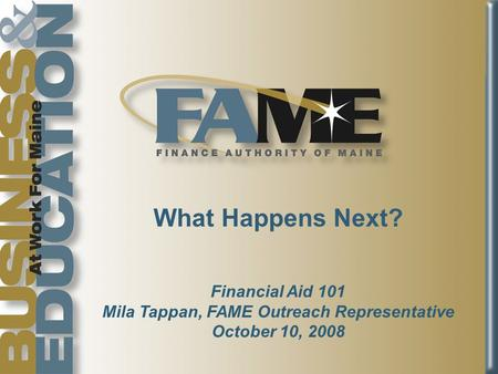 What Happens Next? Financial Aid 101 Mila Tappan, FAME Outreach Representative October 10, 2008.