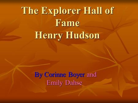 The Explorer Hall of Fame Henry Hudson By Corinne Boyer and Emily Dahse Emily Dahse.