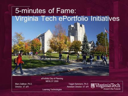 5-minutes of Fame: Virginia Tech ePortfolio Initiatives ePortfolio Day of Planning MERLOT 2009 Marc Zaldivar, Ph.D. Teggin Summers, Ph.D. Director, VT.