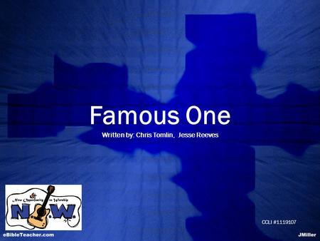 Famous One Written by: Chris Tomlin, Jesse Reeves CCLI #1119107.