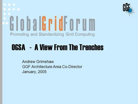 Promoting and Standardizing Grid Computing OGSA - A View From The Trenches Andrew Grimshaw GGF Architecture Area Co-Director January, 2005.