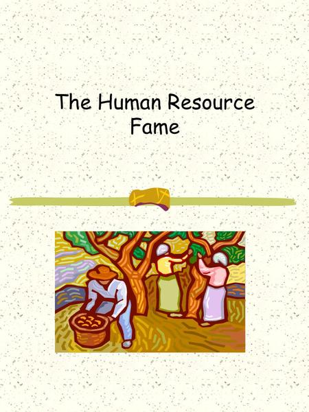 The Human Resource Fame. A Human Resource View Metaphor: Extended family Leader: servant, catalyst Change strategy: build relationships, listen, educate,