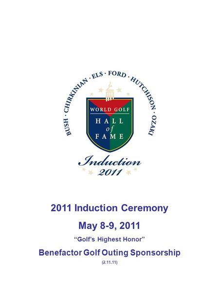 "2011 Induction Ceremony May 8-9, 2011 ""Golf's Highest Honor"" Benefactor Golf Outing Sponsorship (2.11.11)"