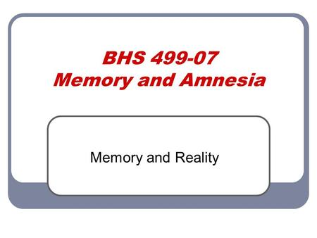 BHS 499-07 Memory and Amnesia Memory and Reality.