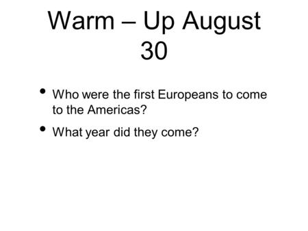 Warm – Up August 30 Who were the first Europeans to come to the Americas? What year did they come?