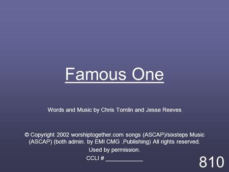 Famous One Words and Music by Chris Tomlin and Jesse Reeves © Copyright 2002 worshiptogether.com songs (ASCAP)/sixsteps Music (ASCAP) (both admin. by EMI.