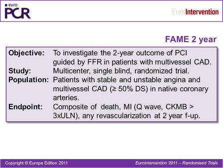 FAME 2 year Objective:To investigate the 2-year outcome of PCI guided by FFR in patients with multivessel CAD. Study:Multicenter, single blind, randomized.