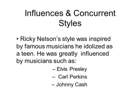 Influences & Concurrent Styles Ricky Nelson's style was inspired by famous musicians he idolized as a teen. He was greatly influenced by musicians such.