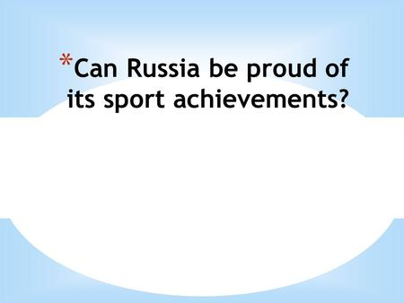 * Сan Russia be proud of its sport achievements?.