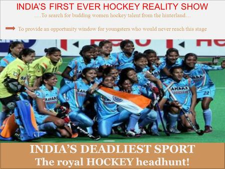 <strong>INDIA</strong>'S DEADLIEST SPORT The royal HOCKEY headhunt! <strong>INDIA</strong>'S DEADLIEST SPORT The royal HOCKEY headhunt! <strong>INDIA</strong>'S FIRST EVER HOCKEY <strong>REALITY</strong> <strong>SHOW</strong> ….To search.