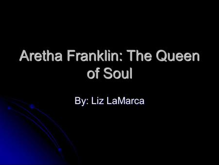 Aretha Franklin: The Queen of Soul By: Liz LaMarca.