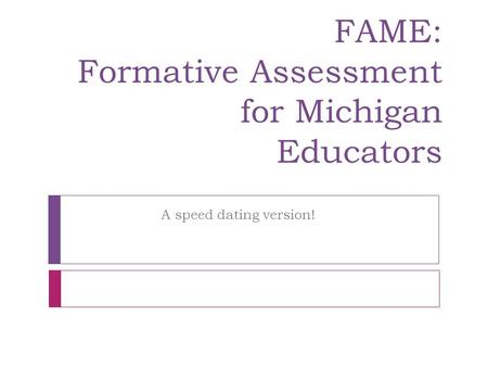FAME: Formative Assessment for Michigan Educators A speed dating version!