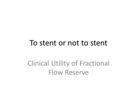 To stent or not to stent Clinical Utility of Fractional Flow Reserve.