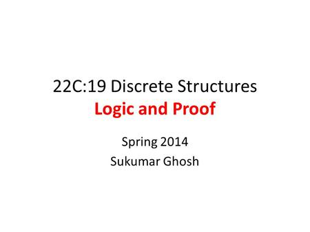 22C:19 Discrete Structures Logic and Proof Spring 2014 Sukumar Ghosh.
