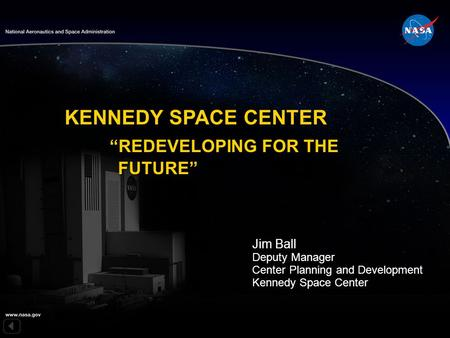"KENNEDY SPACE CENTER ""REDEVELOPING FOR THE FUTURE"" Jim Ball Deputy Manager Center Planning and Development Kennedy Space Center."
