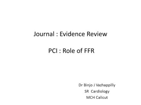 Journal : Evidence Review PCI : Role of FFR Dr Binjo J Vazhappilly SR Cardiology MCH Calicut.