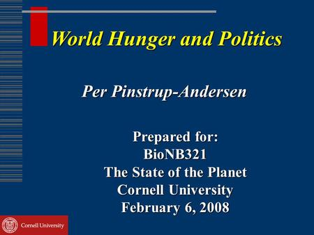 World Hunger and Politics Per Pinstrup-Andersen Prepared for: BioNB321 The State of the Planet Cornell University February 6, 2008.