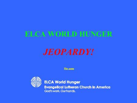 ELCA WORLD HUNGER JEOPARDY! Play game 200 400 500 100 200 300 400 500 100 200 300 400 500 100 200 300 400 500 100 200 300 400 500 100 Just the Facts.