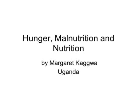 Hunger, Malnutrition and Nutrition by Margaret Kaggwa Uganda.