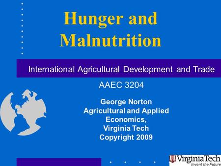 Hunger and Malnutrition George Norton Agricultural and Applied Economics, Virginia Tech Copyright 2009 International Agricultural Development and Trade.