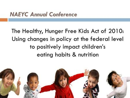 NAEYC Annual Conference The Healthy, Hunger Free Kids Act of 2010: Using changes in policy at the federal level to positively impact children's eating.