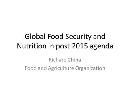 Global Food Security and Nutrition in post 2015 agenda Richard China Food and Agriculture Organization.