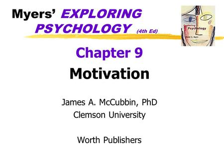 Myers' EXPLORING PSYCHOLOGY (4th Ed) Chapter 9 Motivation James A. McCubbin, PhD Clemson University Worth Publishers.