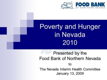 Poverty and Hunger in Nevada 2010 Presented by the Food Bank of Northern Nevada to The Nevada Interim Health Committee January 13, 2009.