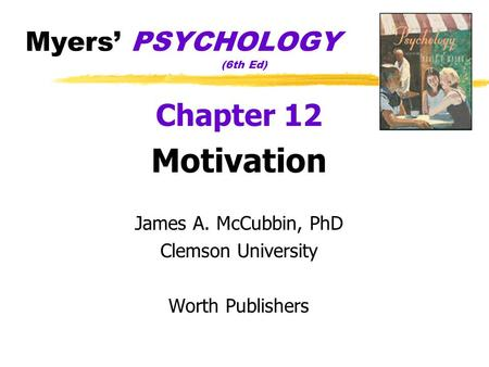 Myers' PSYCHOLOGY (6th Ed) Chapter 12 Motivation James A. McCubbin, PhD Clemson University Worth Publishers.