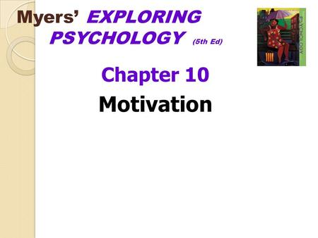 Myers' EXPLORING PSYCHOLOGY (5th Ed) Chapter 10 Motivation.