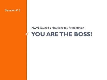 YOU ARE THE BOSS! MOVE Toward a Healthier You Presentation Session # 3.