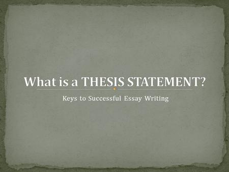 Keys to Successful Essay Writing. A thesis statement is a one- sentence summarization of the argument or analysis that is to follow. Think of the thesis.