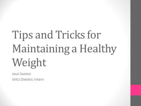 Tips and Tricks for Maintaining a Healthy Weight Jessi Saxton WKU Dietetic Intern.