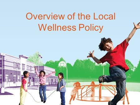 Overview of the Local Wellness Policy. Why the Focus on Local Wellness Policies? The prevalence of overweight among children aged 6–11 has more than doubled.