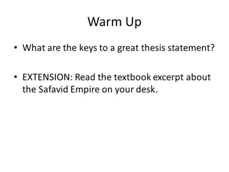 Warm Up What are the keys to a great thesis statement? EXTENSION: Read the textbook excerpt about the Safavid Empire on your desk.